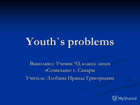 Youth`s problems Выполнил: Ученик 9Д класса лицея «Созвездие» г. Самары Учитель: Злобина Ираида Григорьевна.