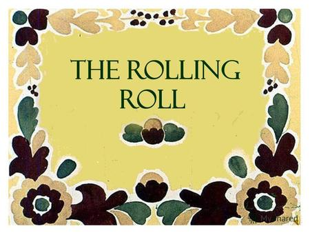 THE ROLLING ROLL There lived an old man and his wife. The old man said one day: - Why dont you bake me a roll, my dear? - What shall I make it from?