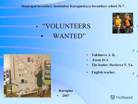 Municipal Secondary Institution Kuraginskaya Secondary school 7. VOLUNTEERS WANTED Kuragino 2007 Yukhnova A. K. Form 10 A The leader: Davleeva N. Yu. English.