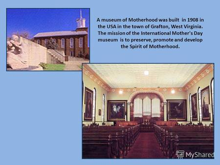 A museum of Motherhood was built in 1908 in the USA in the town of Grafton, West Virginia. The mission of the International Mother's Day museum is to preserve,