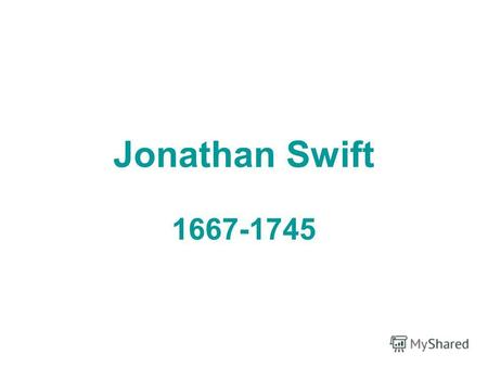 Jonathan Swift 1667-1745. Jonathan Swift 1704 Tale of the Tub (1696 – 1697) Battle of the Books.