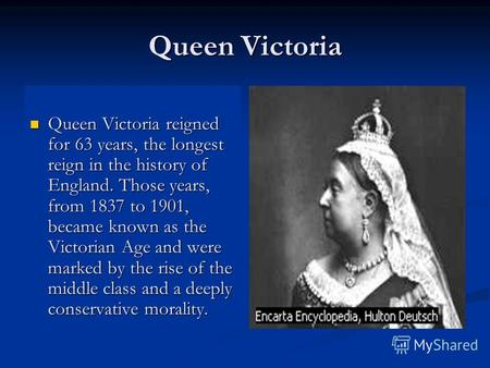 Queen Victoria Queen Victoria reigned for 63 years, the longest reign in the history of England. Those years, from 1837 to 1901, became known as the Victorian.