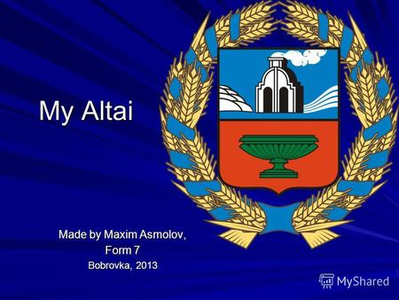My Altai Made by Maxim Asmolov, Form 7 Bobrovka, 2013.