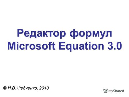 Редактор формул Microsoft Equation 3.0 © И.В. Федченко, 2010.