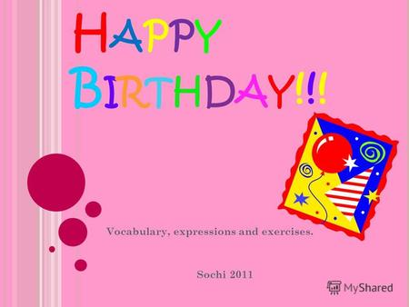 H APPY B IRTHDAY !!! Vocabulary, expressions and exercises. Sochi 2011.