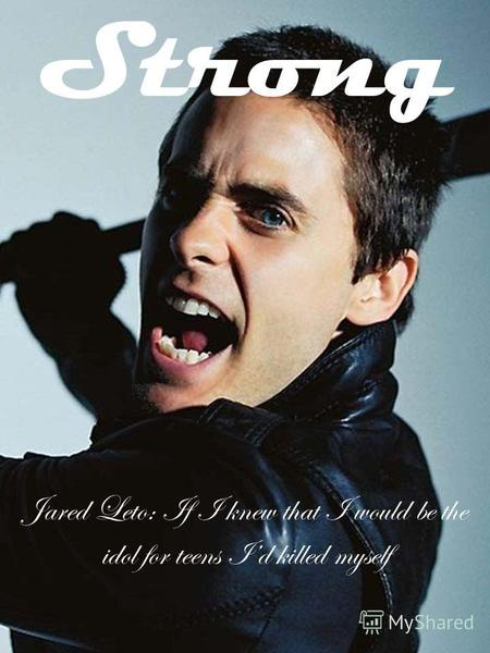 Strong Jared Leto: If I knew that I would be the idol for teens Id killed myself.