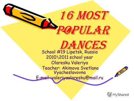 16 most popular dances 16 most popular dances School #19 Lipetsk, Russia 2010\2011 school year Olaresku Valeriya Teacher: Akimova Svetlana Vyacheslavovna.