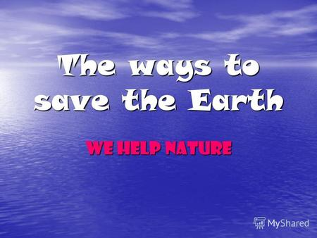 The ways to save the Earth We help nature. Learn to pronounce the words: Protect nature Protect nature Destroy wildlife Destroy wildlife Damage nature.