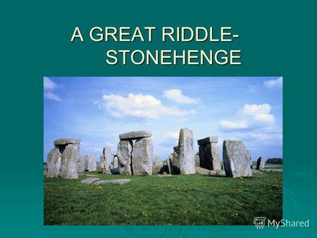 A GREAT RIDDLE- STONEHENGE. Introduction. The following essay is going to state the facts, myths about the great Stonehenge and its analogs. The following.