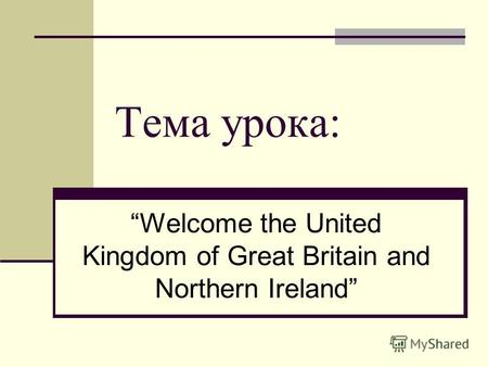Тема урока: Welcome the United Kingdom of Great Britain and Northern Ireland.