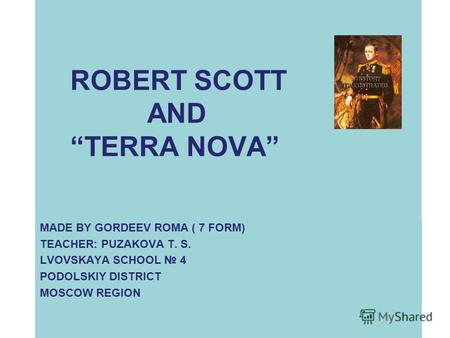 ROBERT SCOTT AND TERRA NOVA MADE BY GORDEEV ROMA ( 7 FORM) TEACHER: PUZAKOVA T. S. LVOVSKAYA SCHOOL 4 PODOLSKIY DISTRICT MOSCOW REGION.