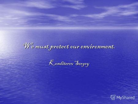 We must protect our environment. Konditerov Sergey.