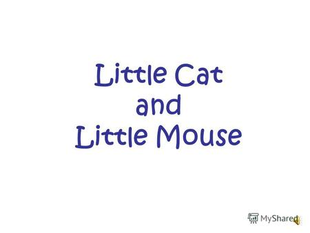 Little Cat and Little Mouse Little mouse, little mouse, Where is your house?