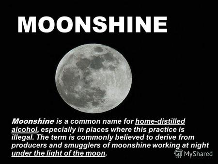 MOONSHINE Moonshine is a common name for home-distilled alcohol, especially in places where this practice is illegal. The term is commonly believed to.