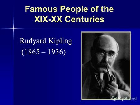 Famous People of the XIX-XX Centuries Rudyard Kipling (1865 – 1936)