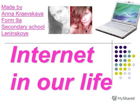 Internet in our life Made by Anna Kraevskaya Form 9a Secondary school Leninskoye.