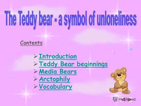 Contents Introduction Teddy Bear beginnings Media Bears Arctophily Vocabulary.