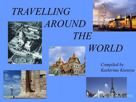 TRAVELLING AROUND THE WORLD Compiled by Kashirina Kseniya.