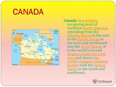 CANADA Canada is a country occupying most of northern North America, extending from the Atlantic Ocean in the east to the Pacific Ocean in the west and.