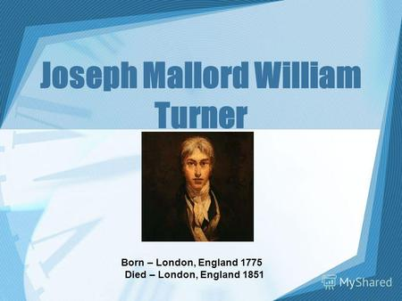 Joseph Mallord William Turner Born – London, England 1775 Died – London, England 1851.