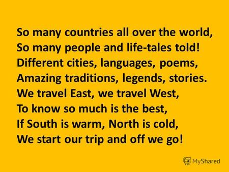 So many countries all over the world, So many people and life-tales told! Different cities, languages, poems, Amazing traditions, legends, stories. We.