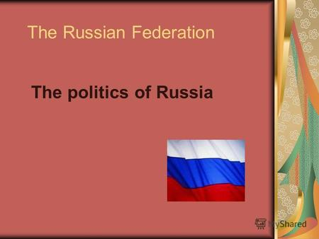 The Russian Federation The politics of Russia. Russia is a federal presidential republic.