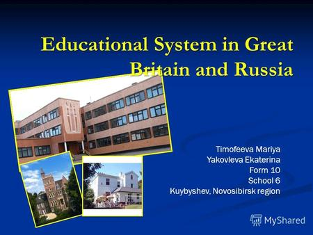 Educational System in Great Britain and Russia Timofeeva Mariya Yakovleva Ekaterina Form 10 School 6 Kuybyshev, Novosibirsk region.