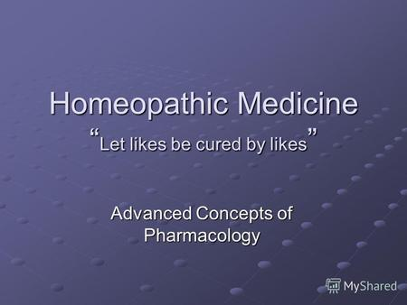 Homeopathic Medicine Let likes be cured by likes Homeopathic Medicine Let likes be cured by likes Advanced Concepts of Pharmacology.