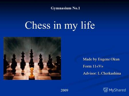 Gymnasium No.1 Chess in my life Made by Eugene Okun Form 11«V» Advisor: L.Cherkashina 2009.