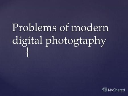 { Problems of modern digital photogtaphy. Now anyone can feel as if he were a professional photographer.