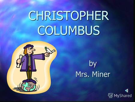 CHRISTOPHER COLUMBUS by Mrs. Miner.. BORN : Genoa, Italy * 1451 MARRIED : Felipa Perestre Moniz CHILDREN : Diego and Ferdinand DIED : Valladolid, Spain.