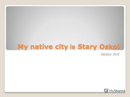 My native city is Stary Oskol My native city is Stary Oskol Abilov Arif.