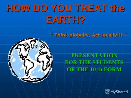 HOW DO YOU TREAT the EARTH? PRESENTATION FOR THE STUDENTS OF THE 10 th FORM Think globally, Act locally!!! Think globally, Act locally!!!