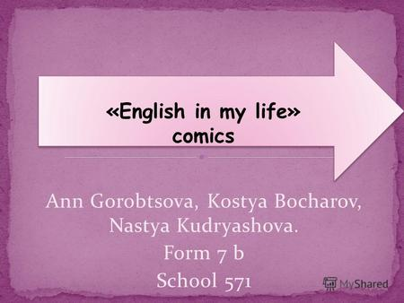 Ann Gorobtsova, Kostya Bocharov, Nastya Kudryashova. Form 7 b School 571 «English in my life» comics «English in my life» comics.
