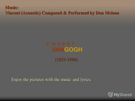 VANGOGH V I N C E N T (1853-1890) Enjoy the pictures with the music and lyrics. Music: Vincent (Acoustic) Composed & Performed by Don Mclean.