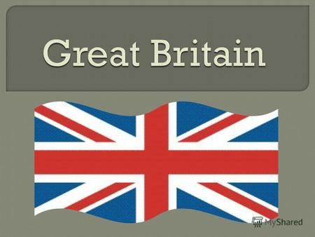 Great Britain,United Kingdom of Great Britain and Northern Ireland,state in the north-west Europe, the British Isles (the largest - the island of Great.