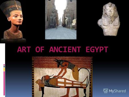 ART OF ANCIENT EGYPT. THE EGYPTIAN CIVILIZATION– THE MOST ANCIENT CIVILIZATION IN THE WORLD.