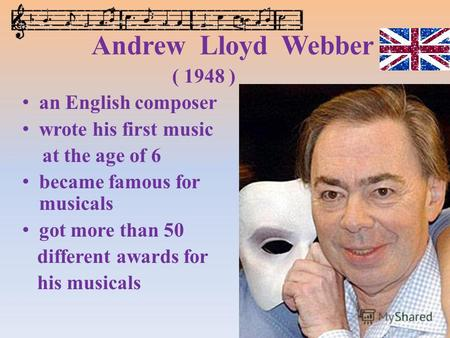 Andrew Lloyd Webber ( 1948 ) an English composer wrote his first music at the age of 6 became famous for musicals got more than 50 different awards for.