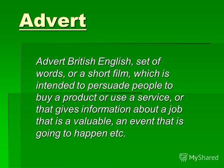Advert Advert British English, set of words, or a short film, which is intended to persuade people to buy a product or use a service, or that gives information.