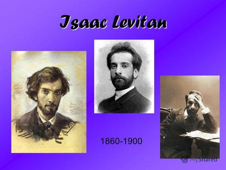 Isaac Levitan 1860-1900. The plan: 1. Biography Of the Artist 2. Famous Pictures 3. Tags of Create.