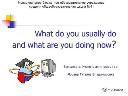 What do you usually do and what are you doing now ? Муниципальное бюджетное образовательное учреждение средняя общеобразовательная школа 41 Выполнила: