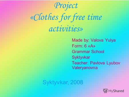 Project «Clothes for free time activities» Made by: Valova Yulya Form: 6 «А» Grammar School Syktyvkar Teacher: Pavlova Lyubov Valeryanovna Syktyvkar, 2008.