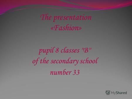 The presentation «Fashion» pupil 8 classes ''B'' of the secondary school number 33.