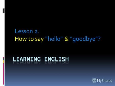Lesson 2. How to say hello & goodbye ?. When we first meet someone whether it is a person we know or someone we are meeting for the first time, we will.