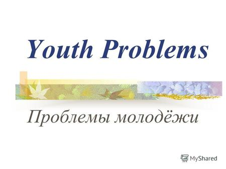 Youth Problems Проблемы молодёжи. Youth is the period between being a child and being fully grown. Юность – это период, когда ты уже не ребёнок, но ещё.