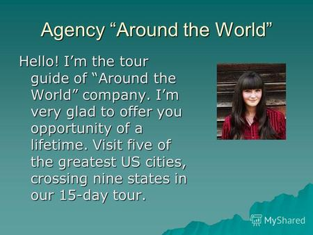 Agency Around the World Hello! Im the tour guide of Around the World company. Im very glad to offer you opportunity of a lifetime. Visit five of the greatest.