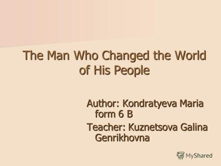 The Man Who Changed the World of His People Author: Kondratyeva Мaria form 6 B Teacher: Kuznetsova Galina Genrikhovna.
