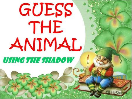 GUESS THE ANIMAL USING THE SHADOW. The key Hen Cat Dog Turtle Wolf Rhino Lizard elephant Deer Shark Kangaroo Hare Bear Mouse Snake Caterpillar.