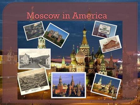 Moscow in America Moscow in America. 1) If there exist such cities as Moscow in America 2) If its true, than how many cities are there 3) What is the.