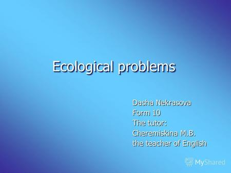Ecological problems Ecological problems Dasha Nekrasova Form 10 The tutor: Cheremiskina M.B. the teacher of English.